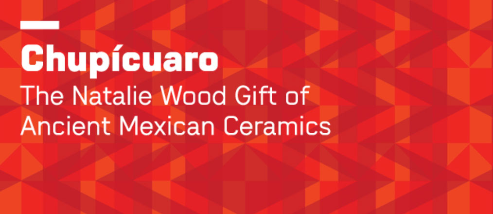 Chupícuaro: The Natalie Wood Gift of Ancient Mexican Ceramics